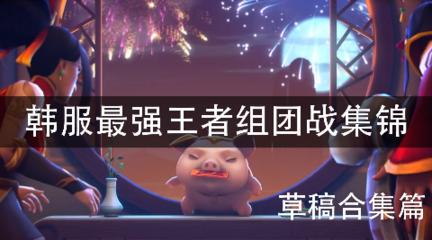 【预祝新年快乐,年前最后一更】韩服最强王者组团战集锦#草稿合集篇