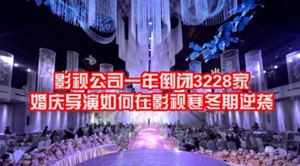 2019年影视公司倒闭3228家,这个寒冬期为什么婚庆导演能逆流而上