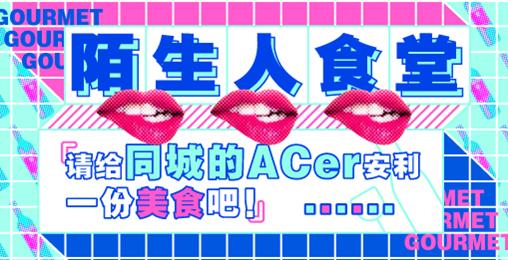 【活动】陌生人食堂丨请给同城的Acer安利一份美食吧!