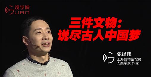 【观学院】张经纬:三件文物,说尽古人中国梦