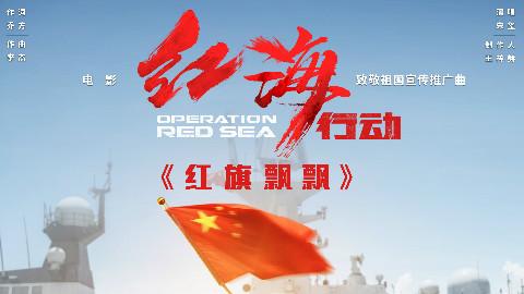 《红旗飘飘》(电影《红海行动》致敬祖国宣传推广曲)