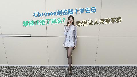 Chrome浏览器十岁生日,却被IE抢了风头?原因让人哭笑不得Part1