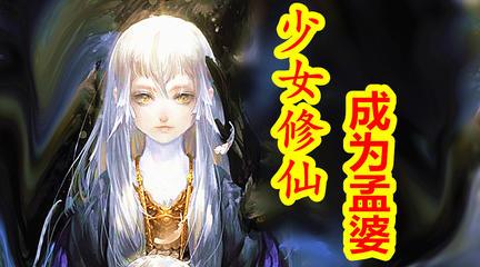 【中国神话-冥界篇  第十期】少女修仙,成为孟婆!阴司地狱阻断前世因果之孟婆神。