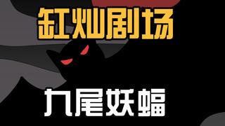 【缸灿剧场】之《九尾妖蝠》:妖蝠出世作祟,竟是因为有人吃她小孩?人与妖蝠,到底谁才是妖怪?