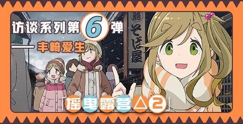 「摇曳露营△SEASON2」制作人员访谈系列第6弹——丰崎爱生