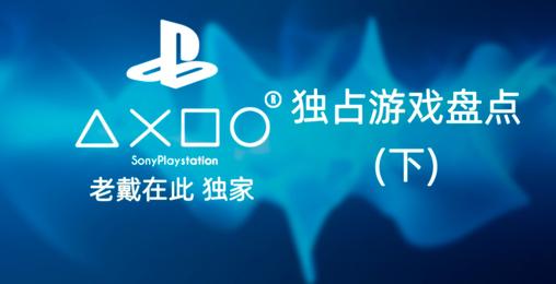 老戴独家《PS4 独占游戏盘点 》(下)神作频出,必玩的都这一期了