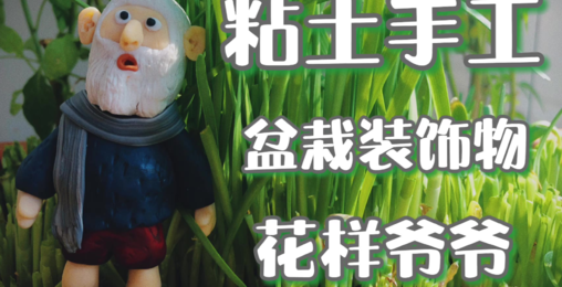 【A站独家】粘土手作:盆栽装饰—花样爷爷