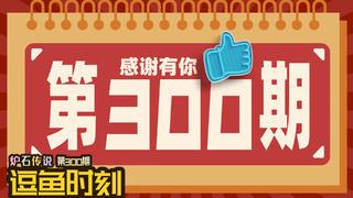 【逗鱼时刻】第300期 咱们再战300回合!