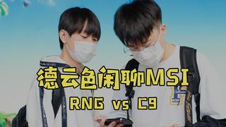 【德云色闲聊MSI】5月14日 对抗赛:RNG vs C9(熟悉的面孔已然陌生,我只觉得阿P蹩脚)