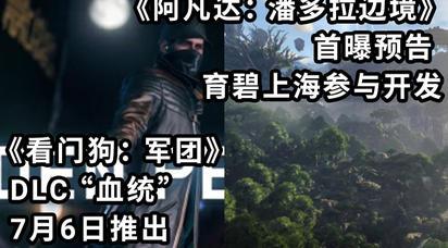 【早间资讯】《看门狗:军团》DLC血统7月6日推出|《阿凡达:潘多拉边境》首曝预告育碧上海参与开发